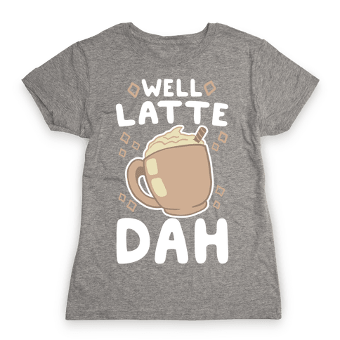 Well Latte Dah - Latte Womens T-Shirt