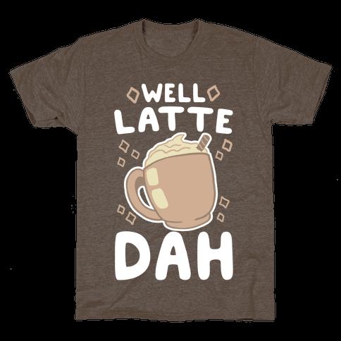 Well Latte Dah - Latte Mens T-Shirt