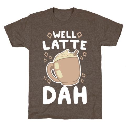 Well Latte Dah - Latte T-Shirt