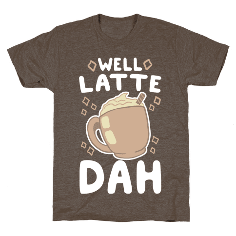 Well Latte Dah - Latte Mens T-Shirt
