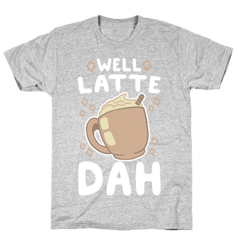 Well Latte Dah - Latte T-Shirt