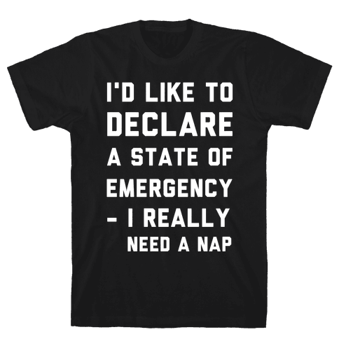 I'd Like to Declare a State of Emergency I Really Need a Nap Mens/Unisex T-Shirt