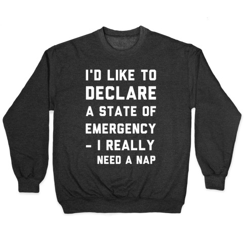 I'd Like to Declare a State of Emergency I Really Need a Nap Pullover