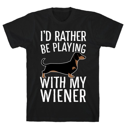 I'd Rather Be Playing With My Wiener T-Shirt