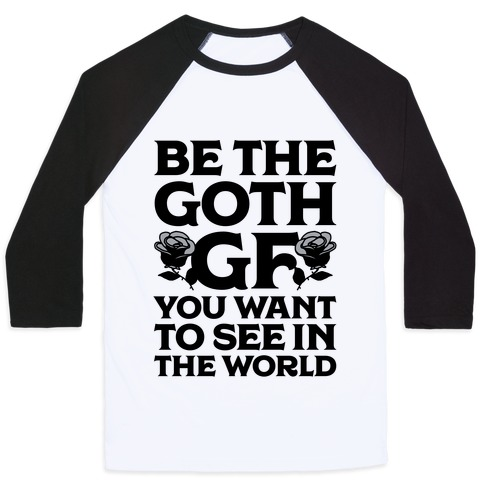 Be the Goth GF You Want to See in the World  Baseball Tee