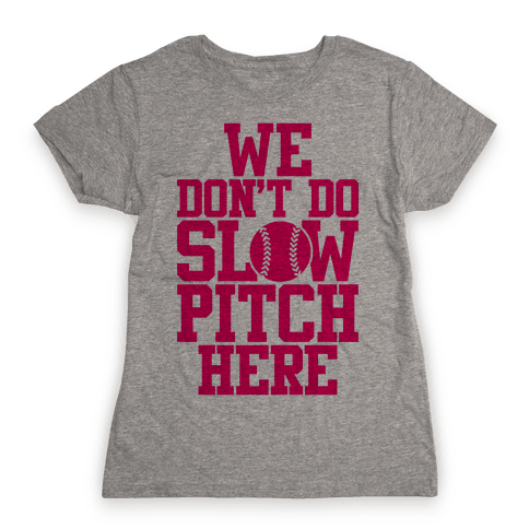 We Don't Do Slow Pitch Here Womens T-Shirt