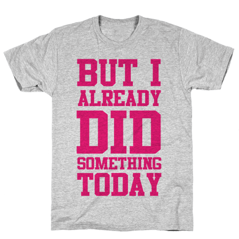 But I Already Did Something Today Mens T-Shirt