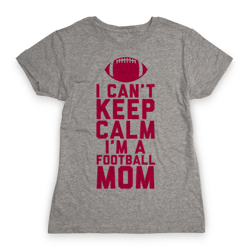 I Can't Keep Calm, I'm A Football Mom Womens T-Shirt