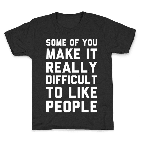 Some Of You Make It Really Difficult To Like People Kids T-Shirt