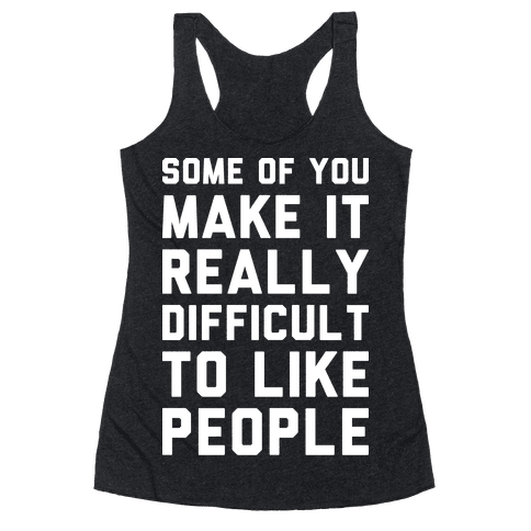 Some Of You Make It Really Difficult To Like People Racerback Tank Top