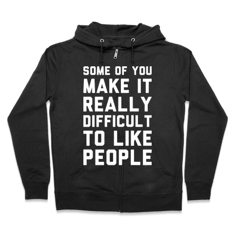 Some Of You Make It Really Difficult To Like People Zip Hoodie