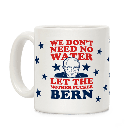 We Don't Need No Water Let the Mother Bern (Uncensored) Mug Coffee Mug