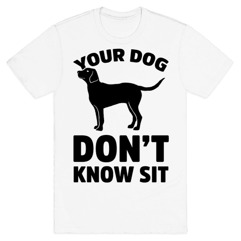 Your Dog Don't Know Sit Mens T-Shirt