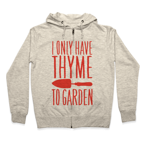 I Only Have Thyme To Garden Zip Hoodie