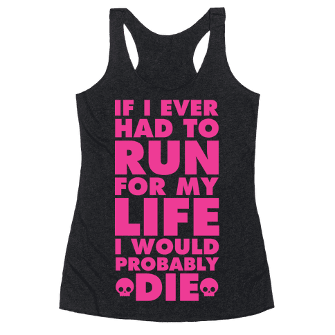 If I Ever Had to Run for my Life I Would Probably Die Racerback Tank Top