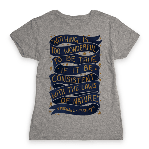 Nothing Is Too Wonderful To Be True (Michael Faraday Quote) Womens T-Shirt