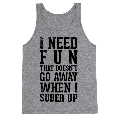 I Need Fun That Doesn't Go Away When I Sober Up Tank Top