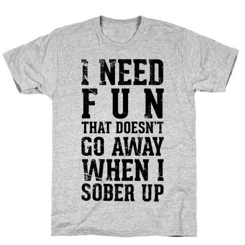 I Need Fun That Doesn't Go Away When I Sober Up T-Shirt
