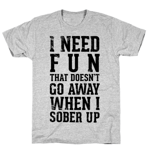 I Need Fun That Doesn't Go Away When I Sober Up Mens T-Shirt