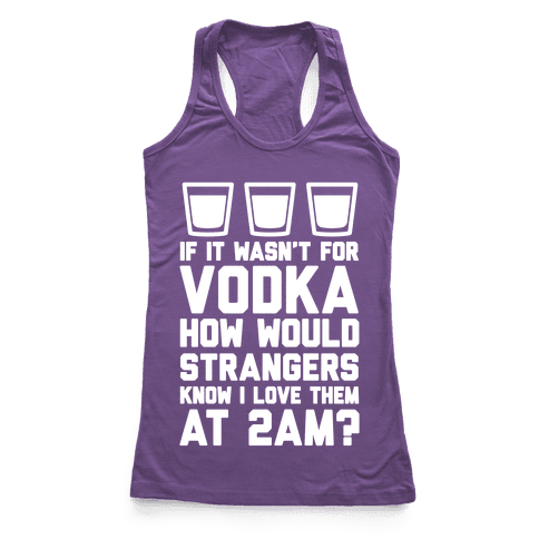 If It Wasn't For Vodka How Would Strangers Know I Love Them At 2AM? Racerback Tank Top