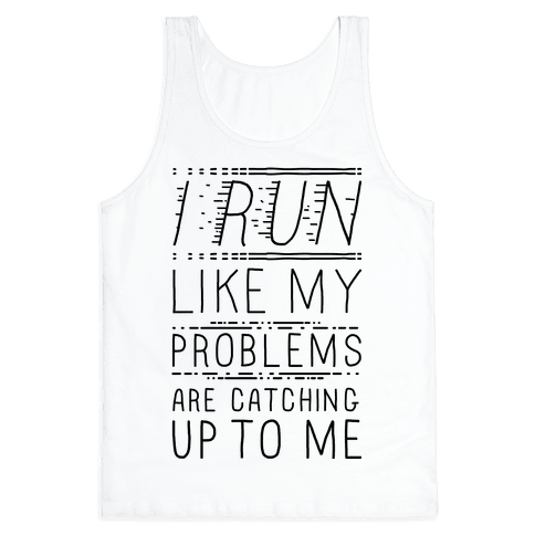 I Run Like My Problems Are Catching Up To Me Tank Top
