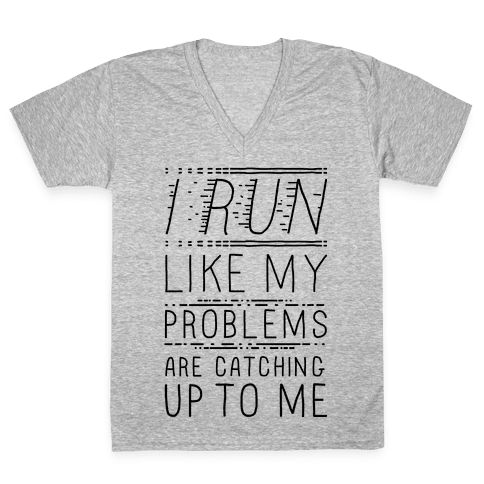 I Run Like My Problems Are Catching Up To Me V-Neck Tee Shirt