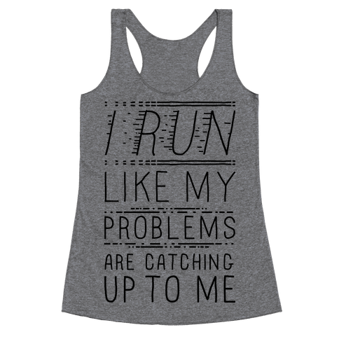 I Run Like My Problems Are Catching Up To Me Racerback Tank Top