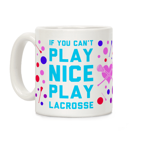 If You Can't Play Nice Play Lacrosse Coffee Mug