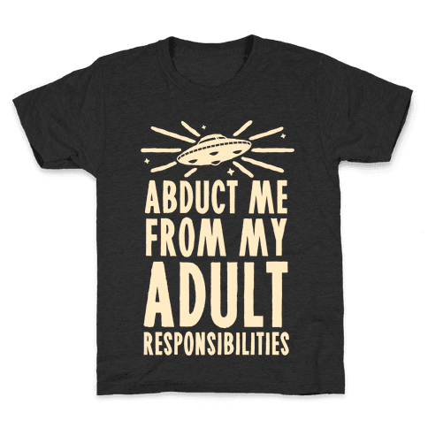 Abduct Me From My Adult Responsibilities Kids T-Shirt