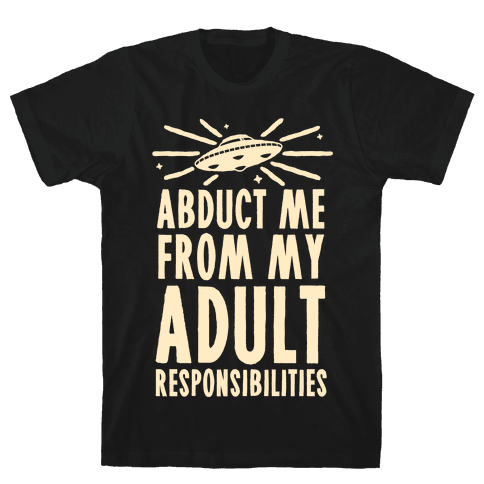 Abduct Me From My Adult Responsibilities Mens T-Shirt