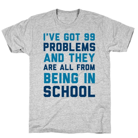 I've Got 99 Problems And They're All From Being In School T-Shirt