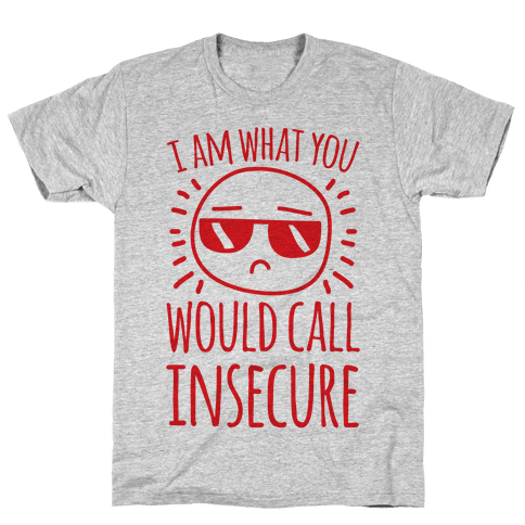 I Am What You Would Call Insecure Mens T-Shirt