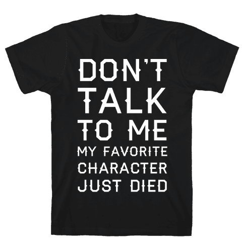 Don't Talk To Me My Favorite Character Just Died Mens T-Shirt