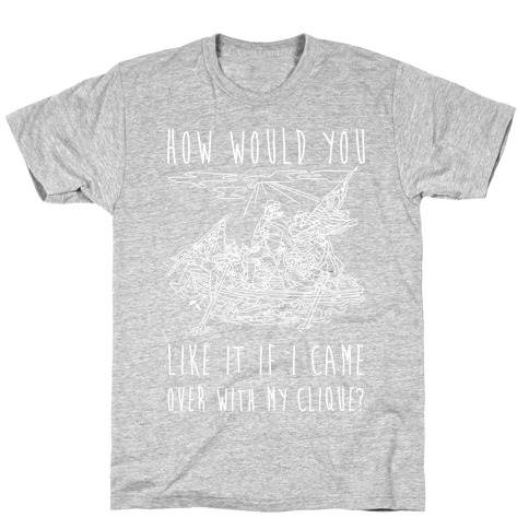 How Would You Like It If I Came Over With My Clique? T-Shirt