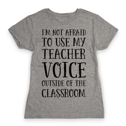 I'm Not Afraid to Use My Teacher Voice outside of the Classroom Womens T-Shirt