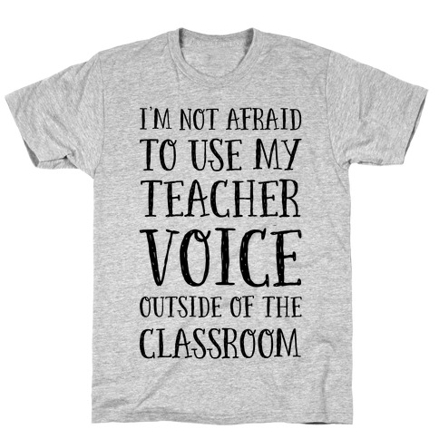 I'm Not Afraid to Use My Teacher Voice outside of the Classroom T-Shirt