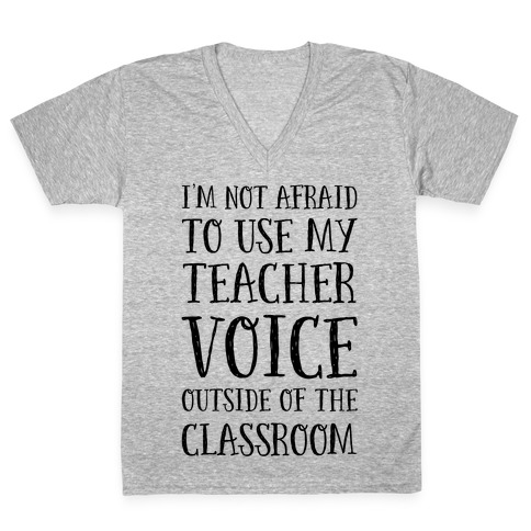 I'm Not Afraid to Use My Teacher Voice outside of the Classroom V-Neck Tee Shirt