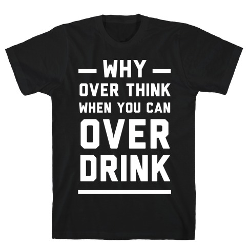 Why Over Think When You Can Over Drink Mens T-Shirt