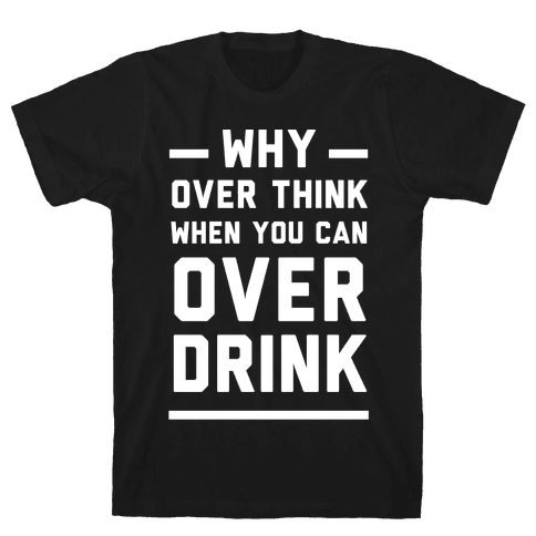 Why Over Think When You Can Over Drink