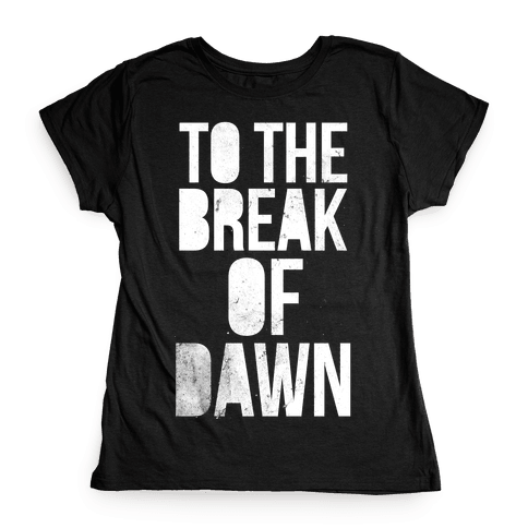 To the Break of Dawn Womens T-Shirt
