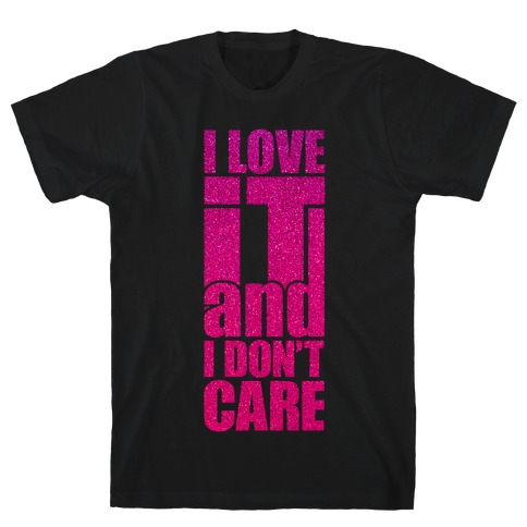 I Love It and I Don't Care T-Shirt