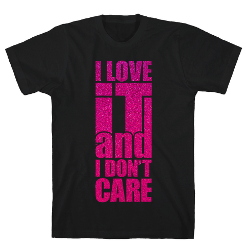 I Love It and I Don't Care Mens T-Shirt