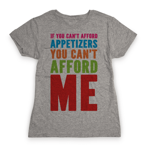 If You Can't Afford Appetizers You Can't Afford Me Womens T-Shirt