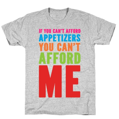 If You Can't Afford Appetizers You Can't Afford Me T-Shirt