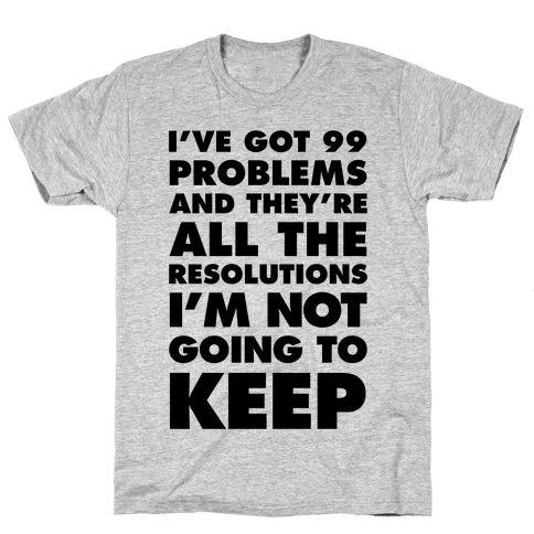 I've Got 99 Problems and they're All The Resolutions I'm Not Going To Keep Mens T-Shirt