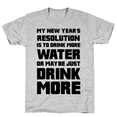 My New Year's Resolution Is To Drink More Water Or Maybe Just Drink More Mens T-Shirt