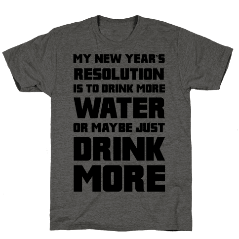 My New Year's Resolution Is To Drink More Water Or Maybe Just Drink More