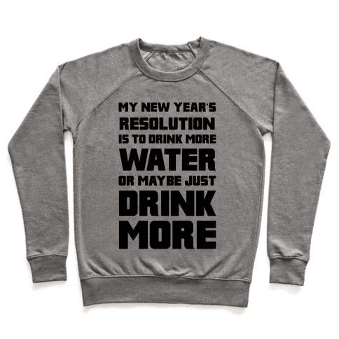 My New Year's Resolution Is To Drink More Water Or Maybe Just Drink More Pullover
