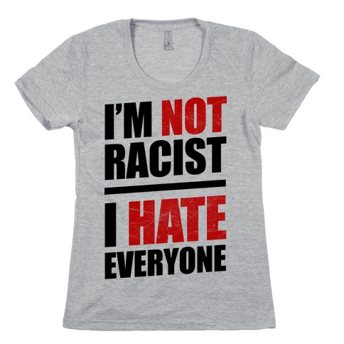 I'm Not Racist, I Hate Everyone Womens T-Shirt