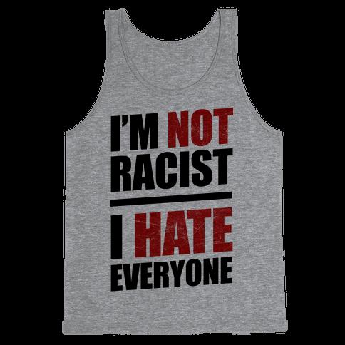 I'm Not Racist, I Hate Everyone Tank Top